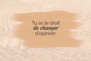 Tu as le droit de changer d'opinion